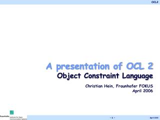 A presentation of OCL 2 Object Constraint Language Christian Hein, Fraunhofer FOKUS April 2006