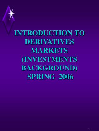 INTRODUCTION TO DERIVATIVES MARKETS (INVESTMENTS BACKGROUND)   SPRING  2006