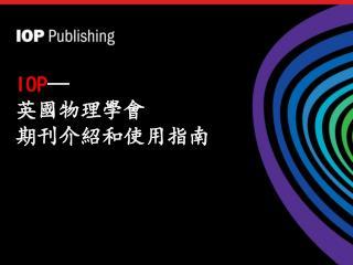 IOP — 英國物理學會 期刊介紹和使用指南