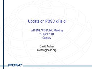 Update on POSC xField WITSML SIG Public Meeting 29 April 2004 Calgary David Archer archer@posc