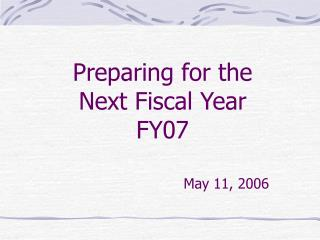 Preparing for the Next Fiscal Year FY07 May 11, 2006