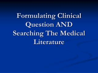 Formulating Clinical Question AND  Searching The Medical Literature