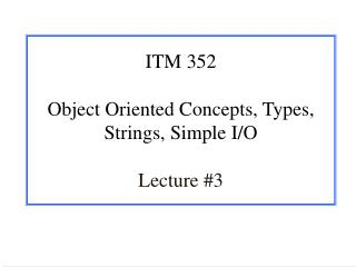 ITM 352 Object Oriented Concepts, Types, Strings, Simple I/O Lecture #3
