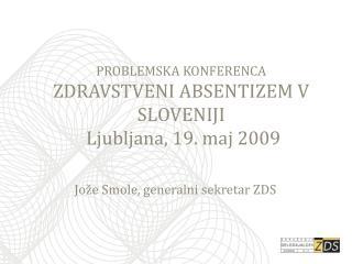 PROBLEMSKA KONFERENCA ZDRAVSTVENI ABSENTIZEM V SLOVENIJI  Ljubljana, 19. maj 2009