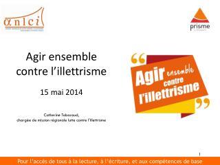 Agir ensemble contre l'illettrisme 15 mai 2014 Catherine Tabaraud,