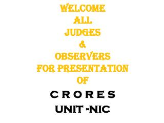 Welcome  All  JUDGES & OBSERVERS  for Presentation  of  c r o r e s unit - nic