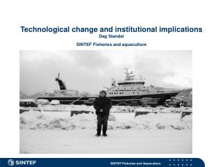 Technological change and institutional implications Dag Standal SINTEF Fisheries and aquaculture