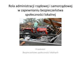 Rola administracji rządowej i samorządowej w zapewnianiu bezpieczeństwa  społeczności lokalnej