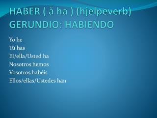 HABER ( å ha ) (hjelpeverb) GERUNDIO: HABIENDO
