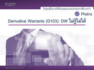 Derivative Warrants (D103 ) : DW  ไม่รู้ไม่ได้