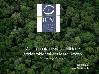 Avaliação da responsabilidade socioambiental em Mato Grosso Resultados preliminares Alice Thuault