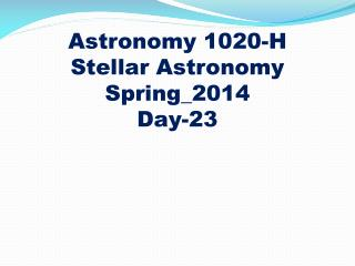 Astronomy 1020-H Stellar Astronomy Spring_2014 Day-23