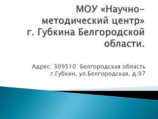 МОУ «Научно-методический центр»  г. Губкина Белгородской области.