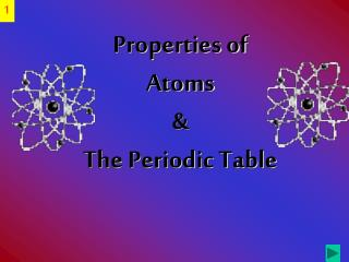 Properties of Atoms &  The Periodic Table