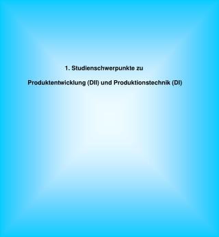 1. Studienschwerpunkte zu  Produktentwicklung (DII) und Produktionstechnik (DI)