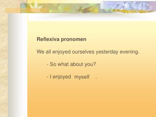 Reflexiva pronomen We all enjoyed ourselves yesterday evening.        - So what about you?