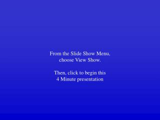 From the Slide Show Menu,  choose View Show. Then, click to begin this 4 Minute presentation