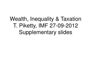 Wealth, Inequality & Taxation  T. Piketty, IMF 27-09-2012 Supplementary slides