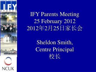 IFY Parents Meeting 25 February 20 12 20 12 年 2 月 25 日家长会 Sheldon Smith , Centre Principal 校长