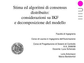 Stima ed algoritmi di consensus distribuito: considerazioni su IKF  e decomposizione del modello