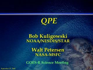 QPE Bob Kuligowski NOAA/NESDIS/STAR Walt Petersen NASA-MSFC