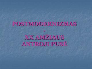 POSTMODERNIZMAS - XX AMŽIAUS  ANTROJI PUSĖ