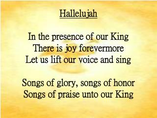 Hallelujah In the presence of our King There is joy forevermore Let us lift our voice and sing