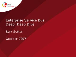 Enterprise Service Bus  Deep, Deep Dive Burr Sutter October 2007