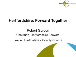 Hertfordshire: Forward Together Robert Gordon Chairman, Hertfordshire Forward