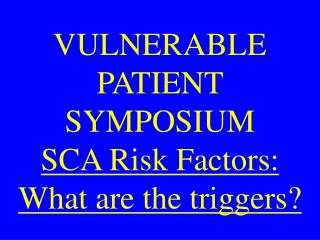 VULNERABLE PATIENT SYMPOSIUM SCA Risk Factors: What are the triggers?