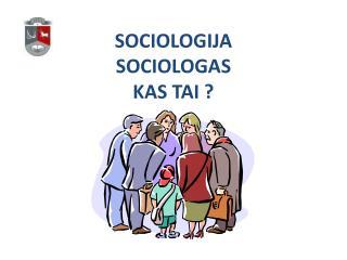 SOCIOLOGIJA SOCIOLOGAS KAS TAI ?