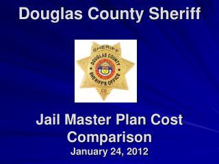 Douglas County Sheriff Jail Master Plan Cost Comparison January 24, 2012
