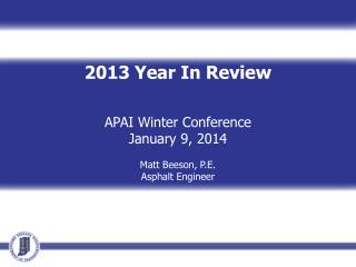 2013 Year In Review  APAI Winter Conference January 9, 2014 Matt Beeson, P.E. Asphalt Engineer