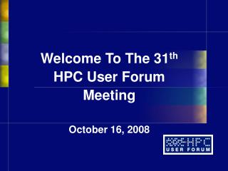 Welcome To The 31th  HPC User Forum Meeting  October 16, 2008