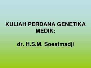 KULIAH PERDANA GENETIKA MEDIK: dr. H.S.M. Soeatmadji