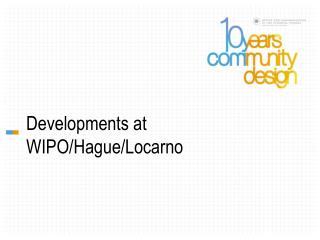 Developments at WIPO/Hague/Locarno