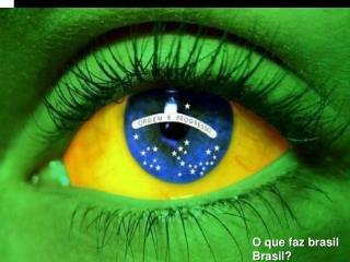 O que faz  brasil Brasil ?