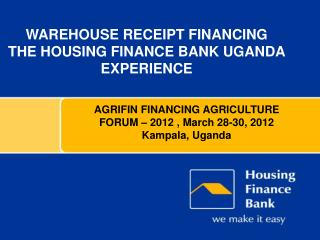 Warehouse Receipt FINANCING The Housing Finance Bank Uganda Experience