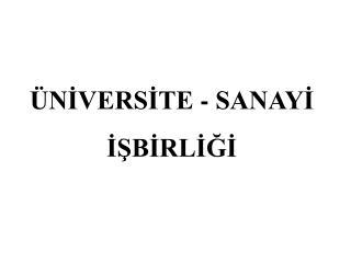 ÜNİVERSİTE - SANAYİ İŞBİRLİĞİ