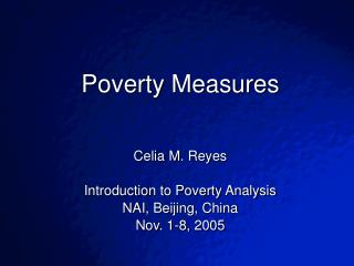 Poverty Measures  Celia M. Reyes Introduction to Poverty Analysis NAI, Beijing, China
