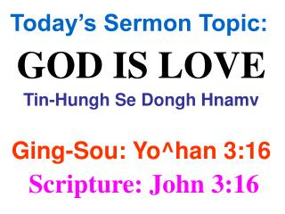 Today's Sermon Topic: GOD IS LOVE Tin-Hungh Se Dongh Hnamv Ging-Sou: Yo^han 3:16