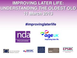 IMPROVING LATER LIFE: UNDERSTANDING THE OLDEST OLD 11 March 2013