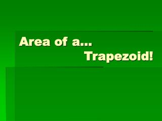Area of a... 				Trapezoid!