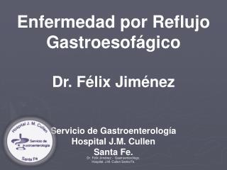 Enfermedad por Reflujo Gastroesofágico Dr. Félix Jiménez Servicio de Gastroenterología