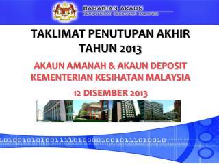 TAKLIMAT PENUTUPAN AKHIR TAHUN 2013 AKAUN AMANAH & AKAUN DEPOSIT KEMENTERIAN KESIHATAN MALAYSIA