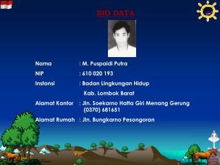 BIO DATA Nama: M. Puspaidi Putra NIP: 610 020 193 Instansi: Badan Lingkungan Hidup