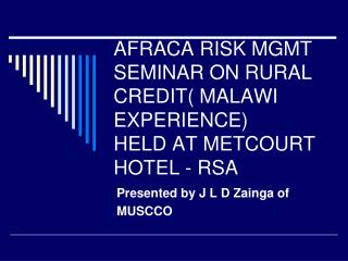 AFRACA RISK MGMT SEMINAR ON RURAL CREDIT( MALAWI EXPERIENCE) HELD AT METCOURT HOTEL - RSA