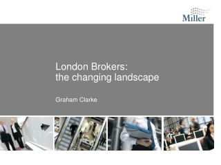 London Brokers: the changing landscape Graham Clarke