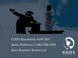 CDDA Presentation AGM 2007 Bernie Robertson CAIB,CPIB,CRM Knox Insurance Brokers Ltd