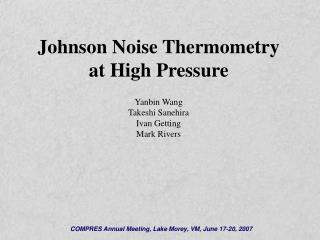 Johnson Noise Thermometry  at High Pressure Yanbin Wang Takeshi Sanehira Ivan Getting Mark Rivers